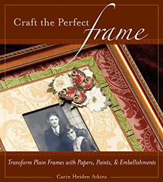 Craft the Perfect Frame: Transform Plain Frames with Papers, Paints, and Embellishments 9781589232099
