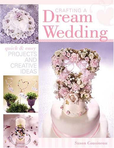Crafting a Dream Wedding: Quick & Easy Projects and Creative Ideas 9781581806441