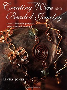 Creating Wire and Beaded Jewelry: Over 35 Beautiful Projects Using Wire and Beads 9781581806328