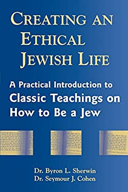 Creating an Ethical Jewish Life: A Practical Introduction to Classic Teachings on How to Be a Jew 9781580231145