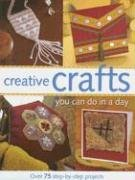 Creative Crafts You Can Do in a Day: Over 75 Step-By-Step Projects 9781581806649