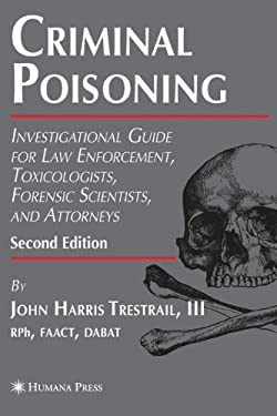 Criminal Poisoning: Investigational Guide for Law Enforcement, Toxicologists, Forensic Scientists, and Attorneys 9781588299215