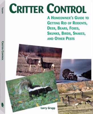 Critter Control: A Homeowner's Guide to Getting Rid of Rodents, Deer, Bears, Foxes, Skunks, Birds, Snakes, and Other Pests 9781581606515