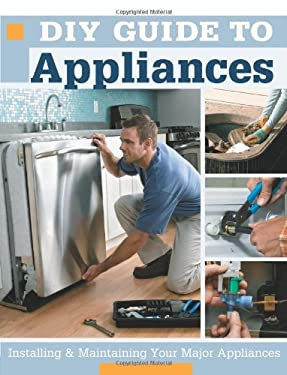 DIY Guide to Appliances: Installing & Maintaining Your Major Appliances 9781589233300