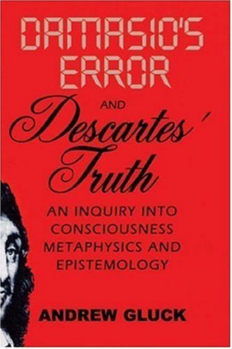 Damasio's Error and Descartes' Truth: An Inquiry Into Consciousness, Epistemology, and Metaphysics 9781589661271