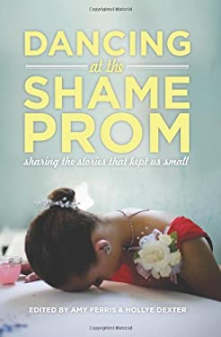 Dancing at the Shame Prom: Sharing the Stories That Kept Us Small 9781580054164