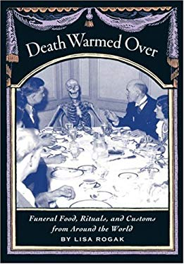 Death Warmed Over: Funeral Food, Rituals, and Customs from Around the World 9781580085632
