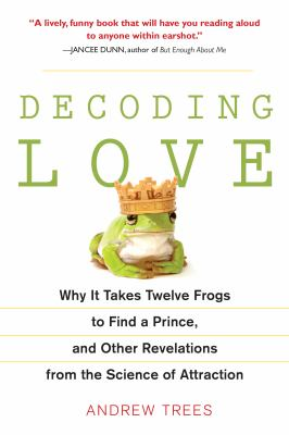 Decoding Love: Why It Takes Twelve Frogs to Find a Prince, and Other Revelations from the Science of Attraction 9781583333747