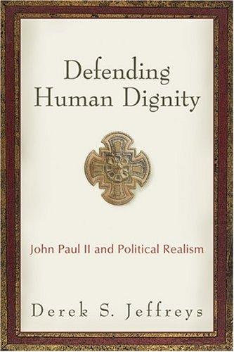 Defending Human Dignity: John Paul II and Political Realism 9781587430923