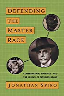 Defending the Master Race: Conservation, Eugenics, and the Legacy of Madison Grant 9781584657156
