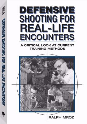 Defensive Shooting for Real-Life Encounters: A Critical Look at Current Training Methods 9781581600940