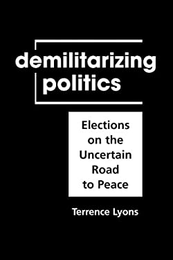 Demilitarizing Politics: Elections on the Uncertain Road to Peace 9781588263933
