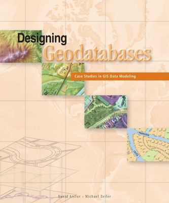 Designing Geodatabases: Case Studies in GIS Data Modeling 9781589480216