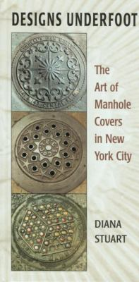 Designs Underfoot: The Art of Manhole Covers in New York City 9781585746392