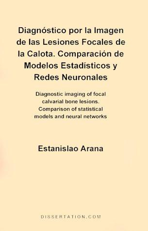 Diagnostico Por la Imagen de las Lesiones Focales de la Calota: Comparacion de Modelos Estadisticos y Redes Neuronales = Diagnostic Imaging of Focal C 9781581120141