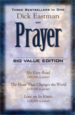 Dick Eastman on Prayer: Three Unabridged Books in One Volume: No Easy Road the Hour That Changes the World Love on Its Knees 9781585580002