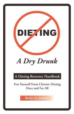 Dieting a Dry Drunk: A Dieting Recovery Handbook 9781581127089