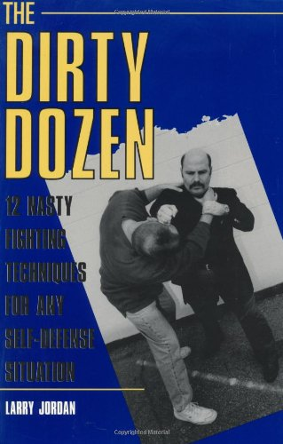 Dirty Dozen: 12 Nasty Fighting Techniques for Any Self-Defense Situation 9781581603170