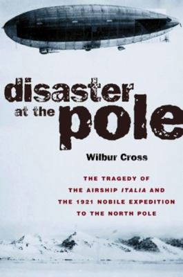 Disaster at the Pole: The Tragedy of the Airship Italia and the 1921 Nobile Expedition to the North Pole 9781585740499