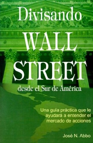 Divisando Wall Street Desde el Sur de America: Una Guia Practica Que Le Ayudara A Entender el Mercado de Acciones 9781587360053