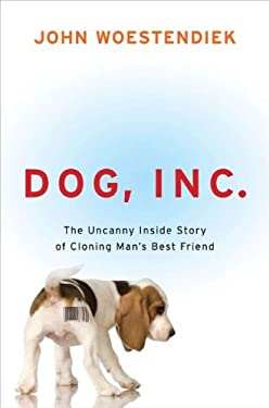 Dog, Inc.: The Uncanny Inside Story of Cloning Man's Best Friend 9781583333914