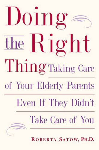 Doing the Right Thing: Taking Care of Your Elderly Parents Even If They Didn't Take Care of You 9781585424627