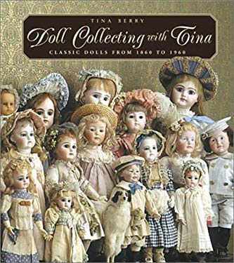 Doll Collecting with Tina: Classic Dolls from 1860 to 1960 9781586632359