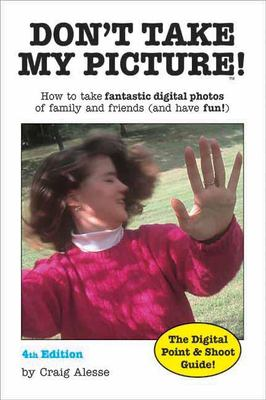Don't Take My Picture!: How to Take Fantastic Digital Photos of Family and Friends (and Have Fun!) 9781584281566