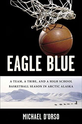 Eagle Blue: A Team, a Tribe, and a High School Basketball Team in Arctic Alaska 9781582346236