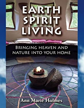 Earth Spirit Living: Bringing Heaven and Nature Into Your Home 9781582701509