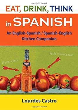 Eat, Drink, Think in Spanish: An English-Spanish/Spanish-English Kitchen Companion 9781580089548