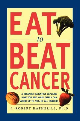 Eat to Beat Cancer: A Research Scientist Explains How You and Your Family Can Avoid Up to 90% of All Cancers 9781580630887