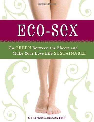 Eco-Sex: Go Green Between the Sheets and Make Your Love Life Sustainable 9781580081184