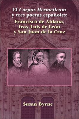 El Corpus Hermeticum y Tres Poetas Espaoles: Francisco de Aldana, Fray Luis de Len y San Juan de La Cruz 9781588711144