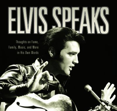 Elvis Speaks: Thoughts on Fame, Family, Music, and More in His Own Words 9781581823943