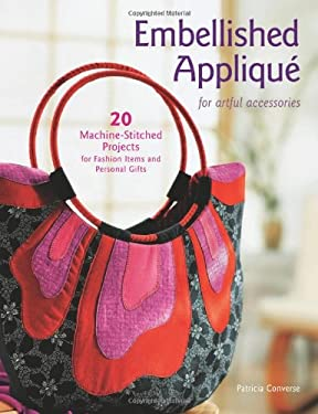 Embellished Applique for Artful Accessories: 20 Machine-Stitched Projects for Fashion Items and Personal Gifts 9781589232969