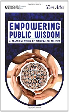 Empowering Public Wisdom: A Practical Vision of Citizen-Led Politics 9781583945001