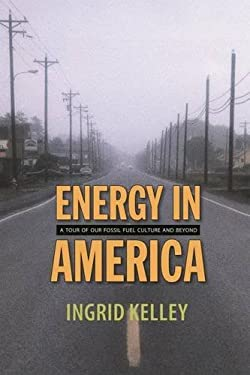 Energy in America: A Tour of Our Fossil Fuel Culture and Beyond 9781584656401