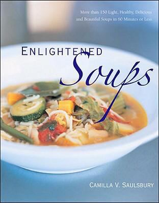 Enlightened Soups: More Than 135 Light, Healthy, Delicious, and Beautiful Soups in 60 Minutes or Less 9781581826647