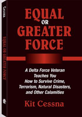 Equal or Greater Force: A Delta Force Veteran Teaches You How to Survive Crime, Terrorism, Natural Disasters and Other Calamities 9781581605044