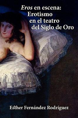 Eros En Escena: Erotismo En El Teatro del Siglo de Oro 9781588711571