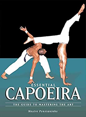 Essential Capoeira: The Guide to Mastering the Art 9781583941966