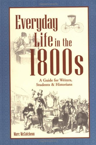 Everyday Life in the 1800s: A Guide for Writers, Students & Historians 9781582970639