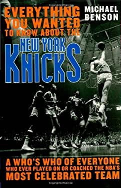 Everything You Wanted to Know about the New York Knicks: A Who's Who of Everyone Who Ever Played on or Coached the NBA's Most Celebrated Team 9781589793743