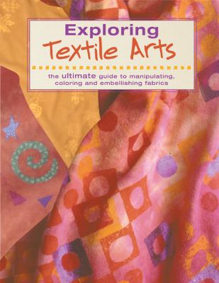 Exploring Textile Arts: The Ultimate Guide to Manipulating, Coloring and Embellishing Fabrics 9781589230484