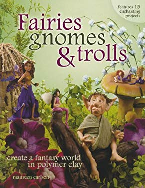 Fairies, Gnomes & Trolls: Create a Fantasy World in Polymer Clay 9781581808209