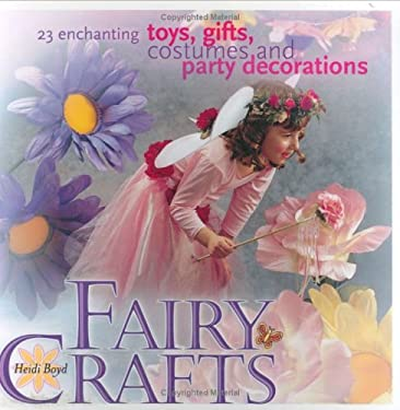 Fairy Crafts: 23 Enchanting Toys, Gifts, Costumes and Party Decorations 9781581804300