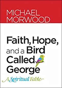 Faith, Hope, and a Bird Called George: A Spiritual Fable 9781585958276