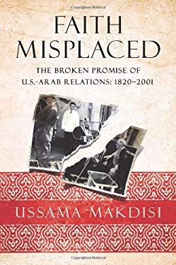 Faith Misplaced: The Broken Promise of U.S.-Arab Relations: 1820-2001 9781586486808