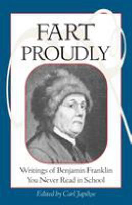 Fart Proudly: Writings of Benjamin Franklin You Never Read in School 9781583940792